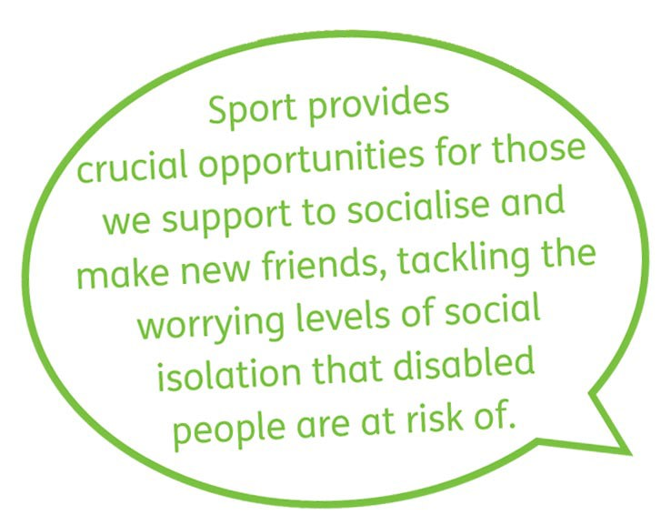 Sport provides crucial opportunities for those we support to socialise and make new friends, tackling the worrying levels of social isolation that disabled people are at risk of.